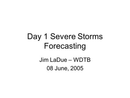Day 1 Severe Storms Forecasting Jim LaDue – WDTB 08 June, 2005.