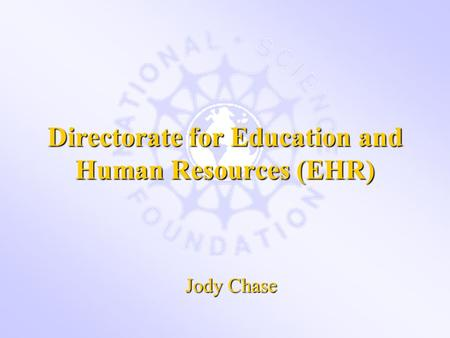 Directorate for Education and Human Resources (EHR) Jody Chase.