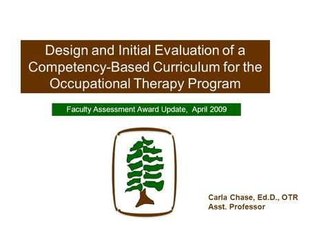 Design and Initial Evaluation of a Competency-Based Curriculum for the Occupational Therapy Program Faculty Assessment Award Update, April 2009 Carla Chase,