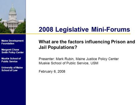 2008 Legislative Mini-Forums What are the factors influencing Prison and Jail Populations? Presenter: Mark Rubin, Maine Justice Policy Center Muskie School.