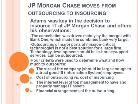 JP M ORGAN C HASE MOVES FROM OUTSOURCING TO INSOURCING Adams was key in the decision to insource IT at JP Morgan Chase and offers his observations: The.