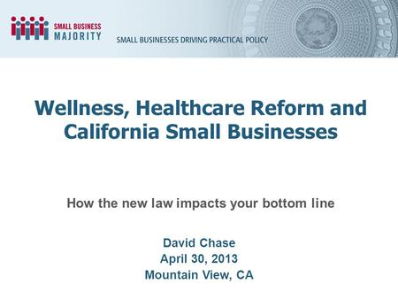 How the new law impacts your bottom line David Chase April 30, 2013 Mountain View, CA Wellness, Healthcare Reform and California Small Businesses.