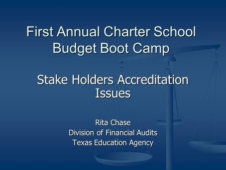 First Annual Charter School Budget Boot Camp Stake Holders Accreditation Issues Rita Chase Division of Financial Audits Texas Education Agency.