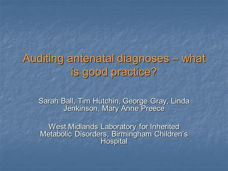 Auditing antenatal diagnoses – what is good practice? Sarah Ball, Tim Hutchin, George Gray, Linda Jenkinson, Mary Anne Preece West Midlands Laboratory.
