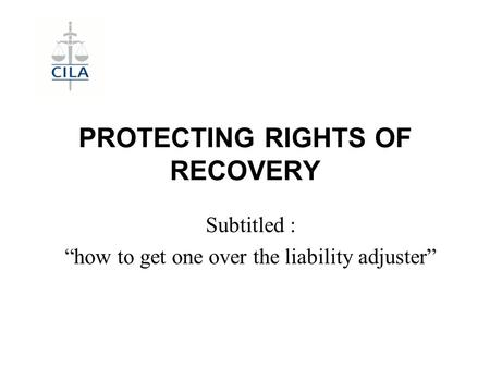 "PROTECTING RIGHTS OF RECOVERY Subtitled : ""how to get one over the liability adjuster"""