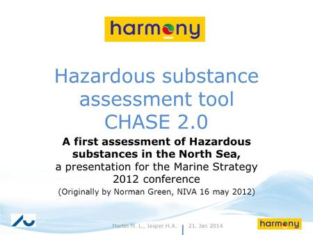 21. Jan 20141Martin M. L., Jesper H.A. Hazardous substance assessment tool CHASE 2.0 A first assessment of Hazardous substances in the North Sea, a presentation.