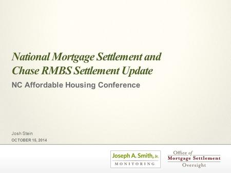 National Mortgage Settlement and Chase RMBS Settlement Update NC Affordable Housing Conference OCTOBER 15, 2014 Josh Stein.