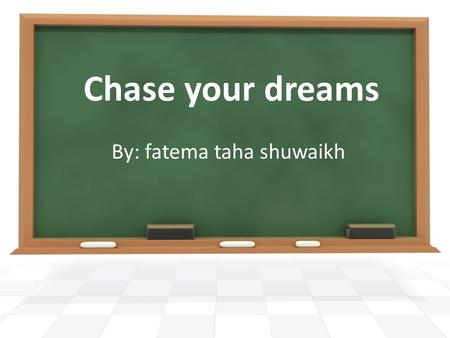 Chase your dreams By: fatema taha shuwaikh. The goal of this session Catch a dream or even dreams, then try as hard as you can to achieve them. After.