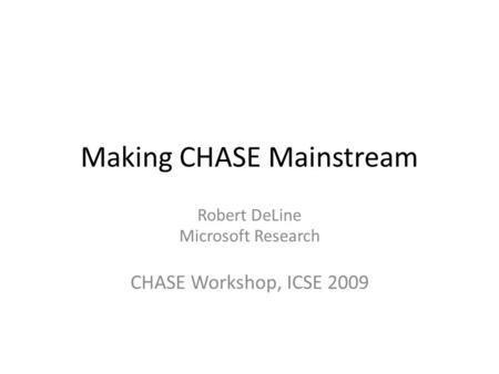 Making CHASE Mainstream Robert DeLine Microsoft Research CHASE Workshop, ICSE 2009.