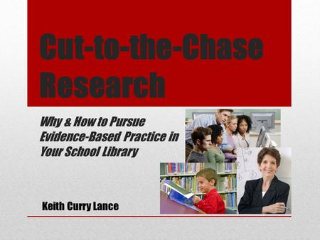 Cut-to-the-Chase Research Why & How to Pursue Evidence-Based Practice in Your School Library Keith Curry Lance.