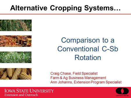 Alternative Cropping Systems… Comparison to a Conventional C-Sb Rotation Craig Chase, Field Specialist Farm & Ag Business Management Ann Johanns, Extension.