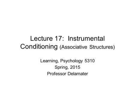 Lecture 17: Instrumental Conditioning (Associative Structures) Learning, Psychology 5310 Spring, 2015 Professor Delamater.