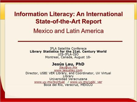 Information Literacy: An International State-of-the-Art Report Mexico and Latin America IFLA Satellite Conferece Library Statistics for the 21st. Century.