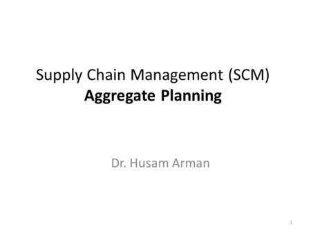 Supply Chain Management (SCM) Aggregate Planning Dr. Husam Arman 1.