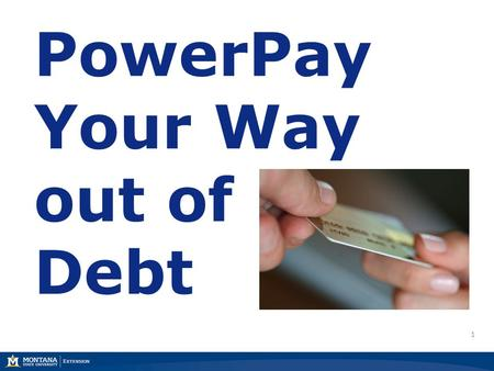 1 PowerPay Your Way out of Debt. 2 22 Marsha A. Goetting Ph.D., CFP®, CFCS Professor & Extension Family Economics Specialist Department of Agricultural.