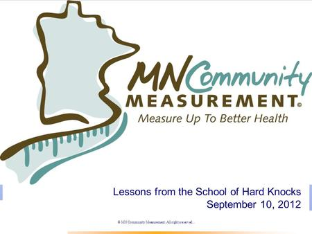© MN Community Measurement. All rights reserved.. Lessons from the School of Hard Knocks September 10, 2012.