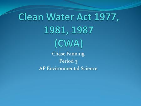 Chase Fanning Period 3 AP Environmental Science. Clean Water Acts Clean Water Act of 1977: Officially Amended in 1977. National amendment that did the.