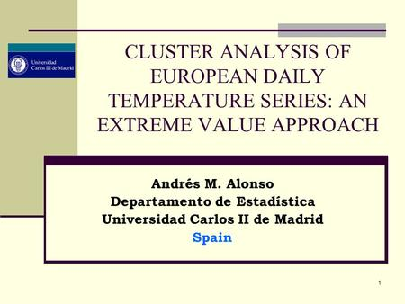 1 CLUSTER ANALYSIS OF EUROPEAN DAILY TEMPERATURE SERIES: AN EXTREME VALUE APPROACH Andrés M. Alonso Departamento de Estadística Universidad Carlos II de.