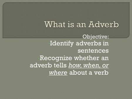 Objective: Identify adverbs in sentences Recognize whether an adverb tells how, when, or where about a verb.