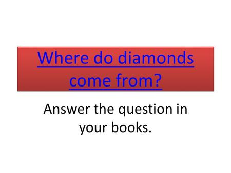 Where do diamonds come from? Where do diamonds come from? Answer the question in your books.