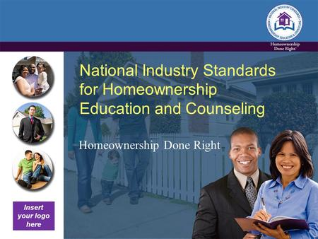 National Industry Standards for Homeownership Education and Counseling Homeownership Done Right Insert your logo here.