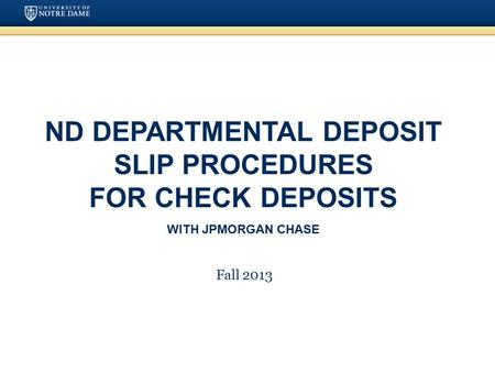 ND Departmental Deposit Slip Procedures for Check Deposits with JPMorgan Chase Fall 2013.