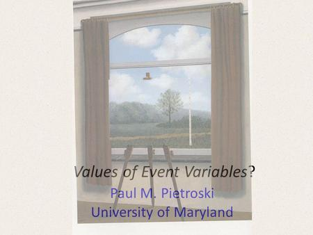 Values of Event Variables? Paul M. Pietroski University of Maryland.