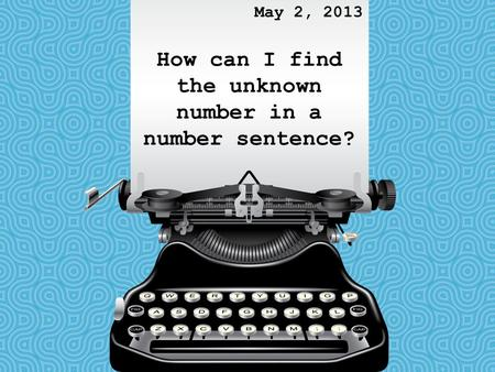 How can I find the unknown number in a number sentence? May 2, 2013.