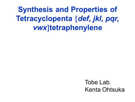 Synthesis and Properties of Tetracyclopenta  def, jkl, pqr, vwx  tetraphenylene Tobe Lab. Kenta Ohtsuka.