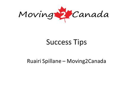 Success Tips Ruairi Spillane – Moving2Canada. About Me 2004: Business Studies degree from UL (Accounting & Finance) 2005: Masters in Financial Services.