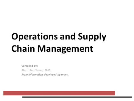Operations and Supply Chain Management Compiled by: Alex J. Ruiz-Torres, Ph.D. From information developed by many.