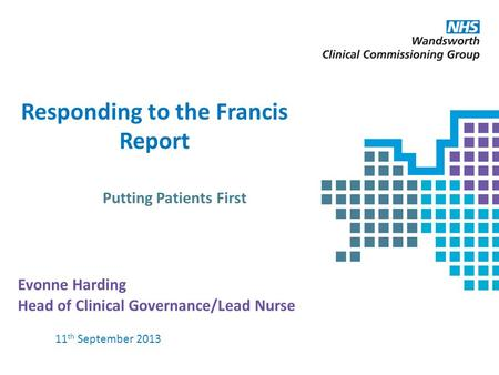 Responding to the Francis Report Putting Patients First Evonne Harding Head of Clinical Governance/Lead Nurse 11 th September 2013.