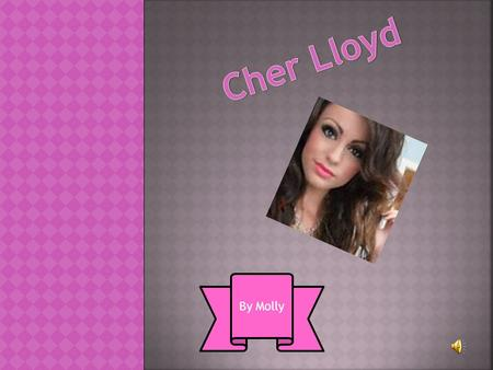By Molly. Cher Lloyd came 4 th in the x factor!