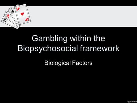 Gambling within the Biopsychosocial framework Biological Factors.