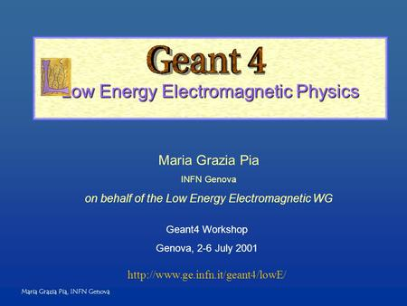 Maria Grazia Pia, INFN Genova Low Energy Electromagnetic Physics Maria Grazia Pia INFN Genova on behalf of the Low Energy Electromagnetic WG Geant4 Workshop.