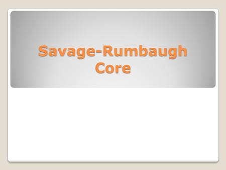 Savage-Rumbaugh Core. CORE STUDY Complete the multiple choice test Identify any areas of difficulty based on homework.
