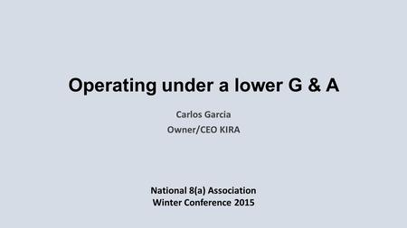 Operating under a lower G & A Carlos Garcia Owner/CEO KIRA National 8(a) Association Winter Conference 2015.