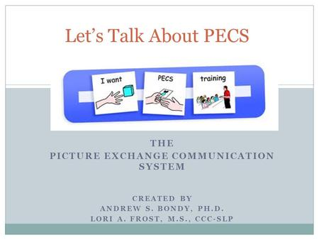 THE PICTURE EXCHANGE COMMUNICATION SYSTEM CREATED BY ANDREW S. BONDY, PH.D. LORI A. FROST, M.S., CCC-SLP Let's Talk About PECS.