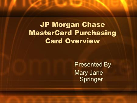 JP Morgan Chase MasterCard Purchasing Card Overview Presented By Mary Jane Springer.