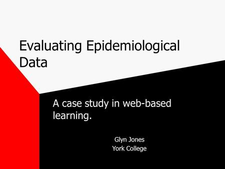 Evaluating Epidemiological Data A case study in web-based learning. Glyn Jones York College.