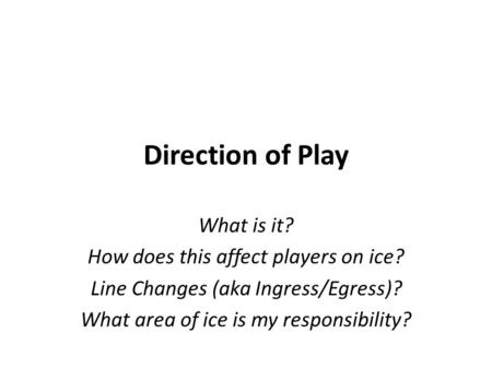 Direction of Play What is it? How does this affect players on ice? Line Changes (aka Ingress/Egress)? What area of ice is my responsibility?