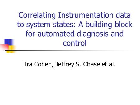 Correlating Instrumentation data to system states: A building block for automated diagnosis and control Ira Cohen, Jeffrey S. Chase et al.