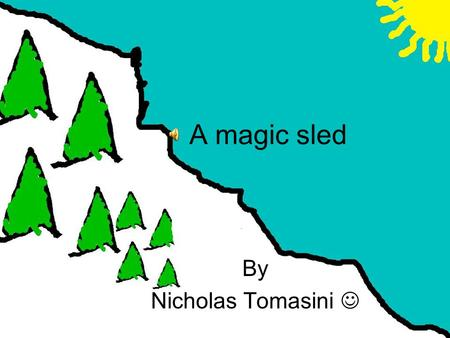 A magic sled By Nicholas Tomasini Crunch, crunch went the snow under my feet as I trudged up the Himalayas. I was half way up when something caught my.