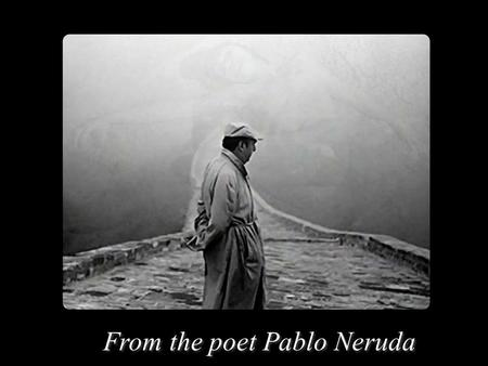 From the poet Pablo Neruda Dies a slow death - he who does not travel, - he who does not read, - he who does not listens to music, - he who does not.