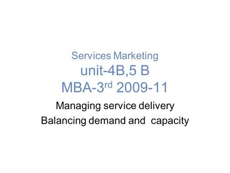 Services Marketing unit-4B,5 B MBA-3 rd 2009-11 Managing service delivery Balancing demand and capacity.