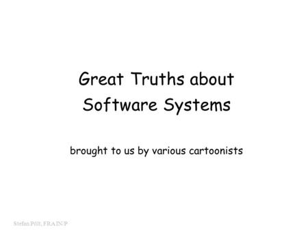 0 Stefan Pölt, FRA IN/P Great Truths about Software Systems brought to us by various cartoonists.
