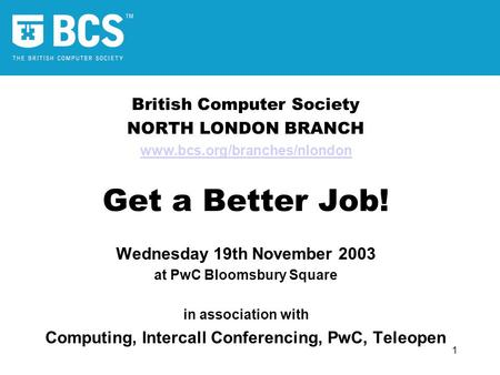 1 British Computer Society NORTH LONDON BRANCH www.bcs.org/branches/nlondon Get a Better Job! Wednesday 19th November 2003 at PwC Bloomsbury Square in.