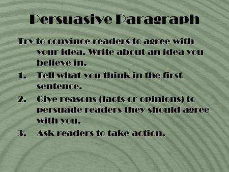 Persuasive Paragraph Try to convince readers to agree with your idea. Write about an idea you believe in. 1.Tell what you think in the first sentence.
