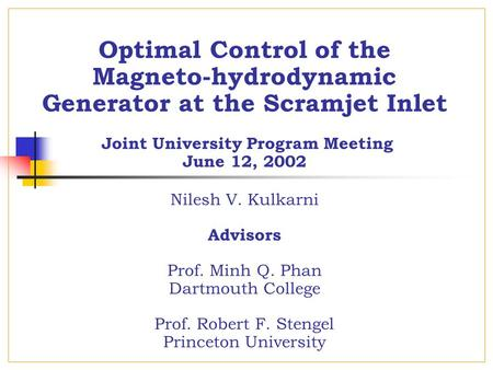 Optimal Control of the Magneto-hydrodynamic Generator at the Scramjet Inlet Joint University Program Meeting June 12, 2002 Nilesh V. Kulkarni Advisors.