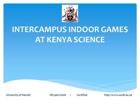 INTERCAMPUS INDOOR GAMES AT KENYA SCIENCE University of Nairobi ISO 9001:2008 1 Certified